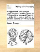 A Supplement, Consisting Of Corrections And Large Additions, To A Biographical History Of England, ... And A List Of Curious Portr