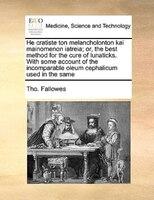 He Cratiste Ton Melancholonton Kai Mainomenon Iatreia; Or, The Best Method For The Cure Of Lunaticks