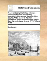 A New And Complete History Of Essex, Containing A Natural And Pleasing Description Of The Several Divisions Of The County, And A R