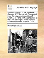 Interesting Letters Of The Late Pope Clement Xiv.(ganganelli.)translated From The Only Genuine Edition Of Lottin, ... In Paris. Wi