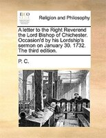 A Letter To The Right Reverend The Lord Bishop Of Chichester. Occasion'd By His Lordship's Sermon On January 30.