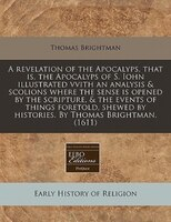 A Revelation Of The Apocalyps, That Is, The Apocalyps Of S. Iohn Illustrated Vvith An Analysis & Scolions Where The Sense Is