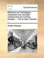 Mémoire Sur L'horlogerie, Contenant Une Nouvelle Construction De Montres Simples ... Par Le Sieur Hessén, ... - Andre Hessen