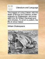The Tragedy Of Julius Caesar: With The Death Of Brutus And Cassius: Written Originally By Shakespear, And Since Alter'd