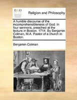 A Humble Discourse Of The Incomprehensibleness Of God. In Four Sermons, Preached At The Lecture In Boston. 1714. By Benjamin Colma