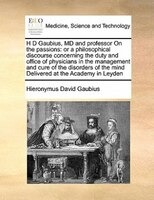 H D Gaubius, Md And Professor On The Passions: Or A Philosophical Discourse Concerning The Duty And Office Of Physicians In The Ma