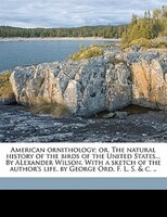 American Ornithology; Or, The Natural History Of The Birds Of The United States... By Alexander Wilson. With A Sketch Of The Autho