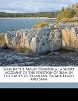 Siam In The Malay Peninsula: A Short Account Of The Position Of Siam In The States Of Kelantan, Patani, Legeh And Siam