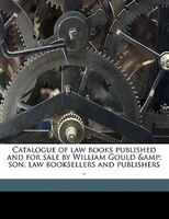 Catalogue Of Law Books Published And For Sale By William Gould & Son, Law Booksellers And Publishers ..