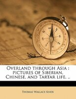 Overland Through Asia: Pictures Of Siberian, Chinese, And Tartar Life. ..