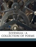 Juvenilia: A Collection Of Poems Volume 1
