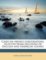 Cases On Private Corporations, Selected From Decisions Of English And American Courts