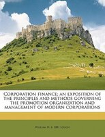 Corporation Finance; An Exposition Of The Principles And Methods Governing The Promotion, Organization And Management Of Modern Co