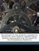 Dictionary Of The World's Commercial Products, With French, German & Spanish Equivalents For The Names Of The