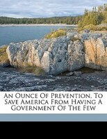 An Ounce Of Prevention, To Save America From Having A Government Of The Few
