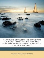 Herndon's Lincoln: The True Story Of A Great Life : The History And Personal Recollections Of Abraham Lincoln Volume 2