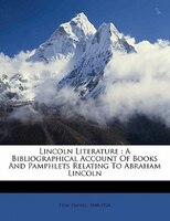 Lincoln Literature: A Bibliographical Account Of Books And Pamphlets Relating To Abraham Lincoln