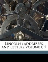 Lincoln: Addresses And Letters Volume C.5