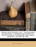 Genesis And Geology; Or ,: Two Records Of Creation ; A Sermon Preached In St. Peter's Church, Sherbrooke, On Sunday