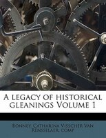 A Legacy Of Historical Gleanings Volume 1