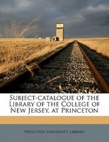 Subject-catalogue Of The Library Of The College Of New Jersey, At Princeton
