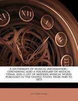 A Dictionary Of Musical Information: Containing Also A Vocabulary Of Musical Terms, And A List Of Modern Musical Works Published I