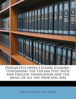 Donizetti's Opera L'elisire D'amore: Containing The Italian Text, With And English Translation And The