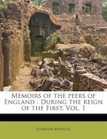 Memoirs Of The Peers Of England: During The Reign Of The First. Vol. 1