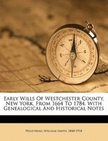 Early Wills Of Westchester County, New York, From 1664 To 1784. With Genealogical And Historical Notes