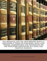The Mediaeval And The True Modern Spirit In Education: A Thesis On Education, With A Few Truisms, Commentaries And Suggestions On