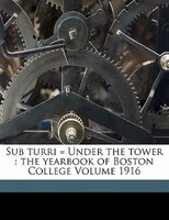Sub Turri = Under The Tower: The Yearbook Of Boston College Volume 1916