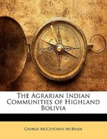 The Agrarian Indian Communities Of Highland Bolivia