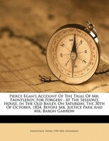 Pierce Egan's Account Of The Trial Of Mr. Fauntleroy, For Forgery: At The Session's House, In The Old Bailey, On
