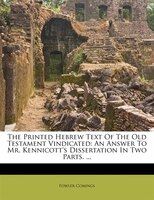 The Printed Hebrew Text Of The Old Testament Vindicated: An Answer To Mr. Kennicott's Dissertation In Two Parts. ...