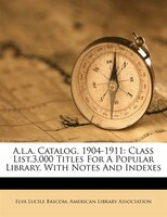 A.l.a. Catalog, 1904-1911: Class List.3,000 Titles For A Popular Library, With Notes And Indexes