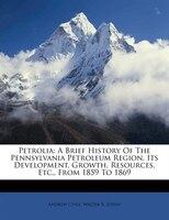 Petrolia: A Brief History Of The Pennsylvania Petroleum Region, Its Development, Growth, Resources, Etc., Fro