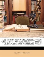 Die Wirkungen Von Arzneimitteln Und Giften Auf Das Auge: Handbuch Für Die Gesammte Ärztliche Praxis - Louis Lewin, H Guillery