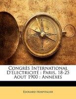 Congrès International D'électricité: Paris, 18-25 Aout 1900 : Annexes - Édouard Hospitalier