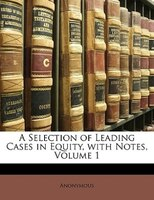 A Selection Of Leading Cases In Equity, With Notes, Volume 1 - Anonymous