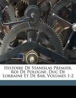 Histoire De Stanislas Premier, Roi De Pologne, Duc De Lorraine Et De Bar, Volumes 1-2 - Proyart