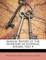 Annual Report Of The Secretary Of Internal Affairs, Part 4 - Pennsylvania. Dept. Of Internal Affairs