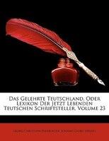 Das Gelehrte Teutschland, Oder Lexikon Der Jetzt Lebenden Teutschen Schriftsteller, Volume 23