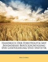 Handbuch Der Forstpolitik Mit Besonderer Berücksichtigung Der Gesetzgebung Und Statistik