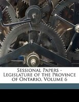 Sessional Papers - Legislature Of The Province Of Ontario, Volume 6