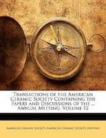 Transactions Of The American Ceramic Society Containing The Papers And Discussions Of The ... Annual Meeting, Volume 12