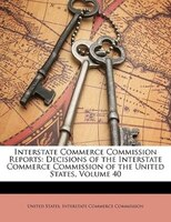 Interstate Commerce Commission Reports: Decisions Of The Interstate Commerce Commission Of The United States, Volume 40