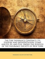 The Fire Insurance Contract: Its History And Interpretation, Comp. And Ed. By, And Pub. Under The Auspices Of The Insurance Soci