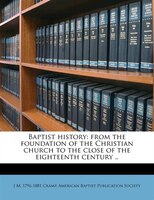 Baptist History: From The Foundation Of The Christian Church To The Close Of The Eighteenth Century ..