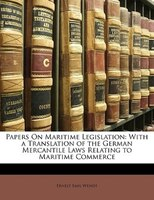 Papers On Maritime Legislation: With A Translation Of The German Mercantile Laws Relating To Maritime Commerce