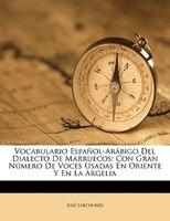 Vocabulario Español-arábigo Del Dialecto De Marruecos: Con Gran Número De Voces Usadas En Oriente Y En La Argelia